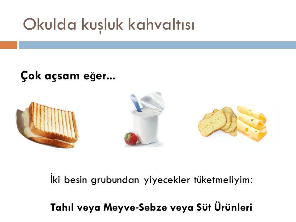 Okulda kuşluk kahvaltısı Çok açsam e ğ er… İ ki besin grubundan yiyecekler tüketmeliyim: Tahıl veya Meyve-Sebze veya Süt Ürünleri
