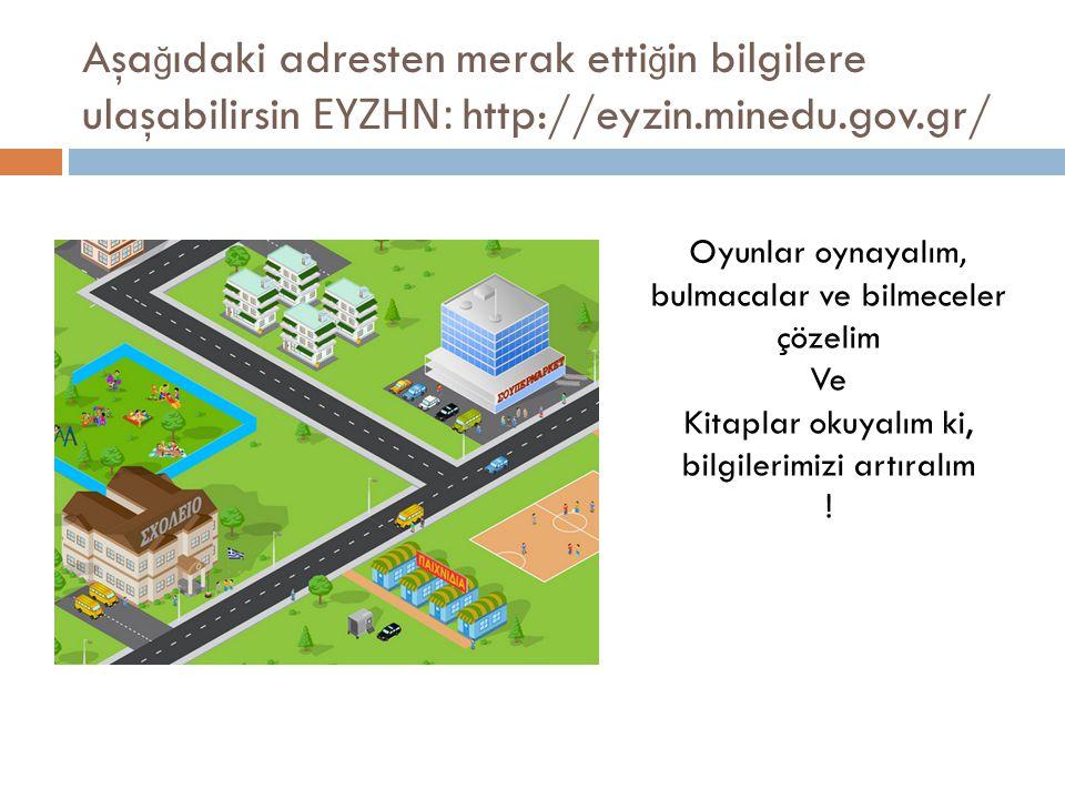 Aşa ğ ıdaki adresten merak etti ğ in bilgilere ulaşabilirsin ΕΥΖΗΝ : http://eyzin.minedu.gov.gr/ Oyunlar oynayalım, bulmacalar ve bilmeceler çözelim Ve Kitaplar okuyalım ki, bilgilerimizi artıralım !