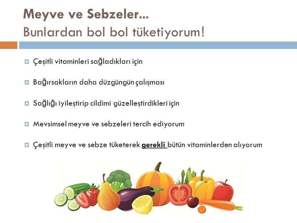 Meyve ve Sebzeler… Bunlardan bol bol tüketiyorum.