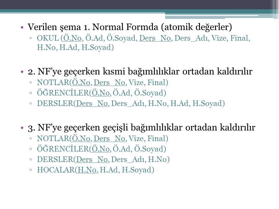 Verilen şema 1. Normal Formda (atomik değerler) ▫OKUL (Ö.No, Ö.Ad, Ö.Soyad, Ders_No, Ders_Adı, Vize, Final, H.No, H.Ad, H.Soyad) 2. NF'ye geçerken kıs