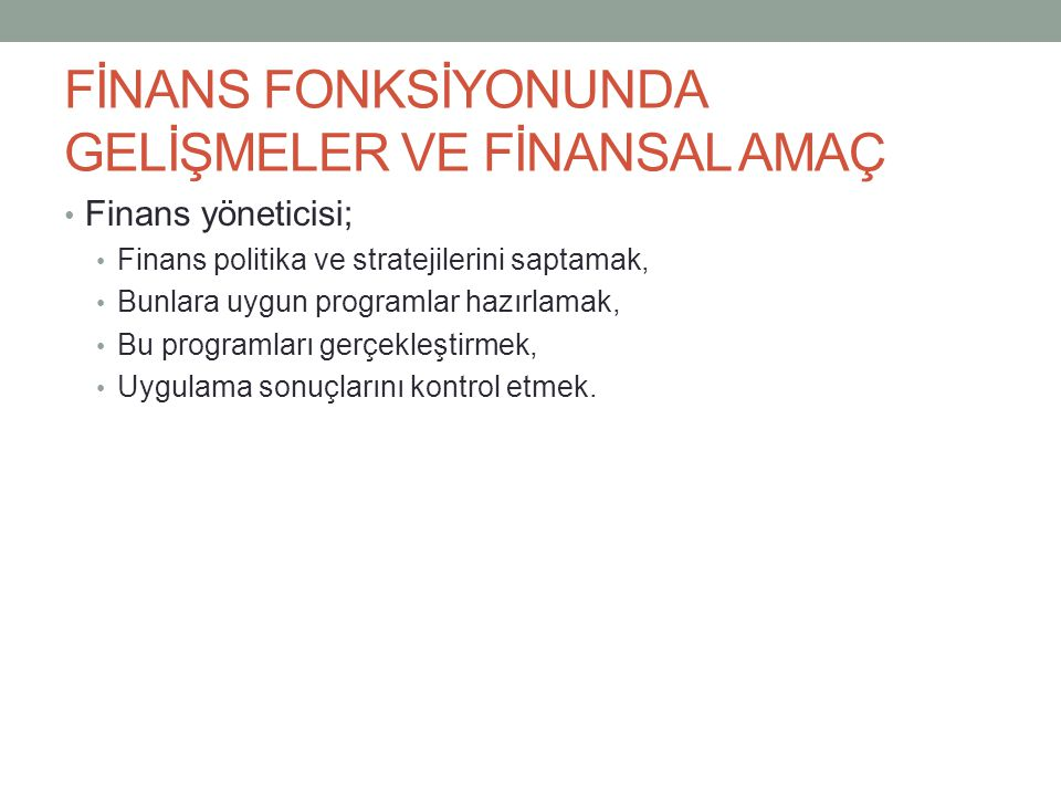 FİNANS FONKSİYONUNDA GELİŞMELER VE FİNANSAL AMAÇ Finans yöneticisi; Finans politika ve stratejilerini saptamak, Bunlara uygun programlar hazırlamak, B
