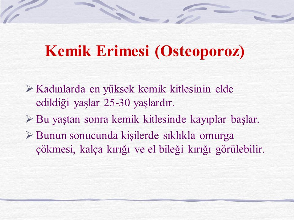 Kemik Erimesi (Osteoporoz)  Kadınlarda en yüksek kemik kitlesinin elde edildiği yaşlar 25-30 yaşlardır.