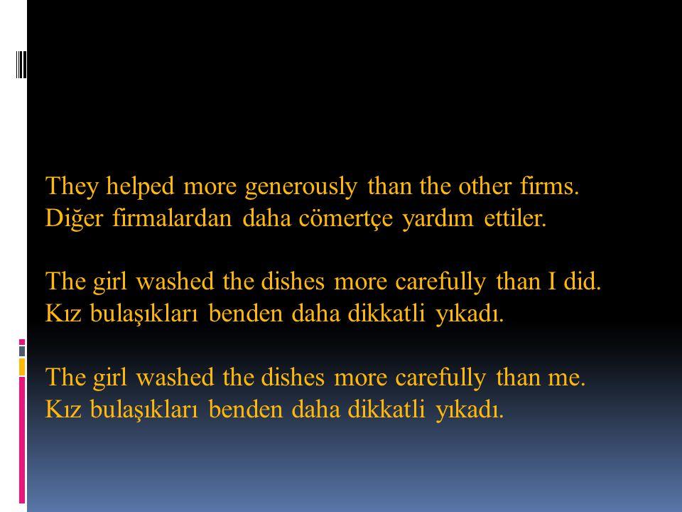 They helped more generously than the other firms.Diğer firmalardan daha cömertçe yardım ettiler.