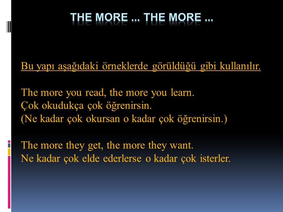 Bu yapı aşağıdaki örneklerde görüldüğü gibi kullanılır. The more you read, the more you learn. Çok okudukça çok öğrenirsin. (Ne kadar çok okursan o ka