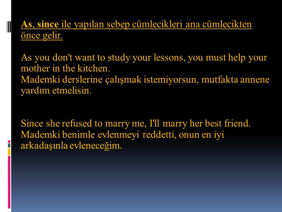 As, since ile yapılan sebep cümlecikleri ana cümlecikten önce gelir. As you don't want to study your lessons, you must help your mother in the kitchen