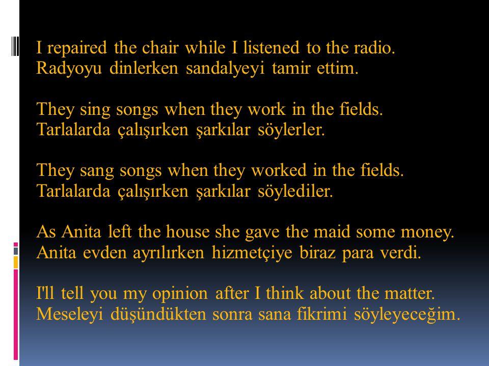 I repaired the chair while I listened to the radio. Radyoyu dinlerken sandalyeyi tamir ettim. They sing songs when they work in the fields. Tarlalarda