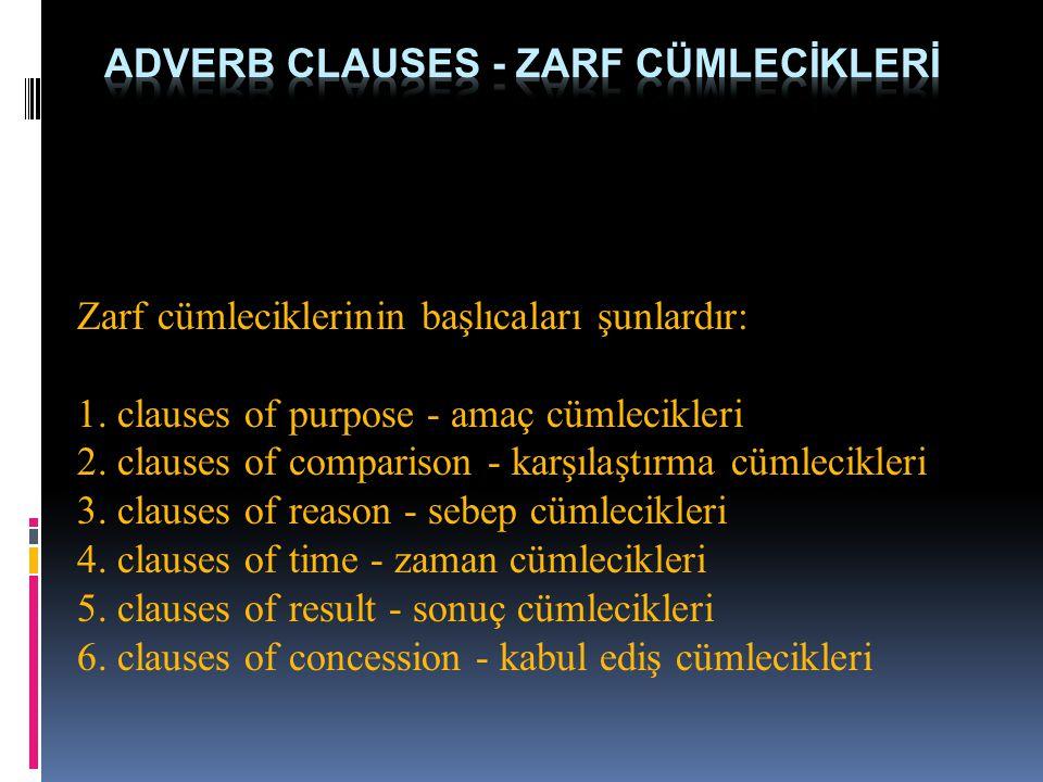 Zarf cümleciklerinin başlıcaları şunlardır: 1. clauses of purpose - amaç cümlecikleri 2. clauses of comparison - karşılaştırma cümlecikleri 3. clauses