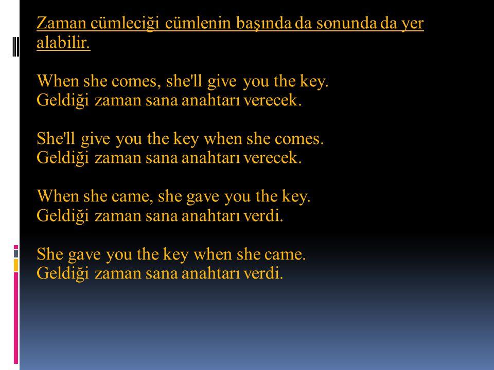 Zaman cümleciği cümlenin başında da sonunda da yer alabilir. When she comes, she'll give you the key. Geldiği zaman sana anahtarı verecek. She'll give