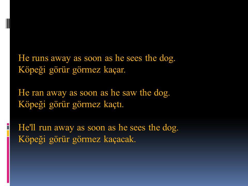 He runs away as soon as he sees the dog. Köpeği görür görmez kaçar. He ran away as soon as he saw the dog. Köpeği görür görmez kaçtı. He'll run away a