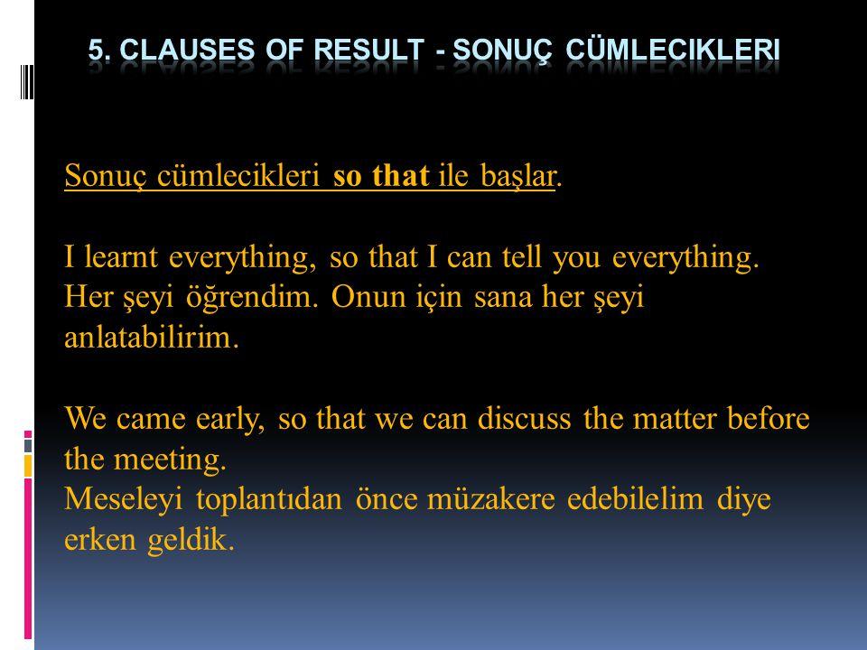 Sonuç cümlecikleri so that ile başlar.I learnt everything, so that I can tell you everything.