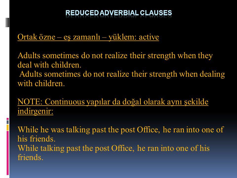 Ortak özne – eş zamanlı – yüklem: active Adults sometimes do not realize their strength when they deal with children. Adults sometimes do not realize