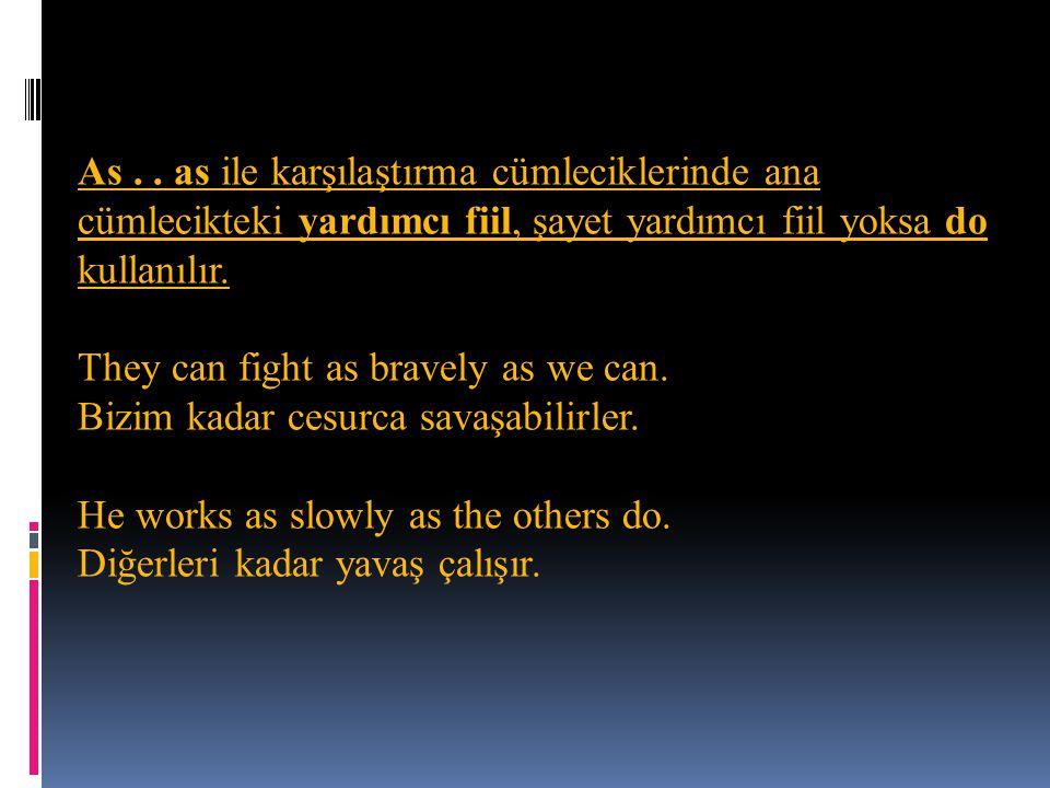 As.. as ile karşılaştırma cümleciklerinde ana cümlecikteki yardımcı fiil, şayet yardımcı fiil yoksa do kullanılır. They can fight as bravely as we can