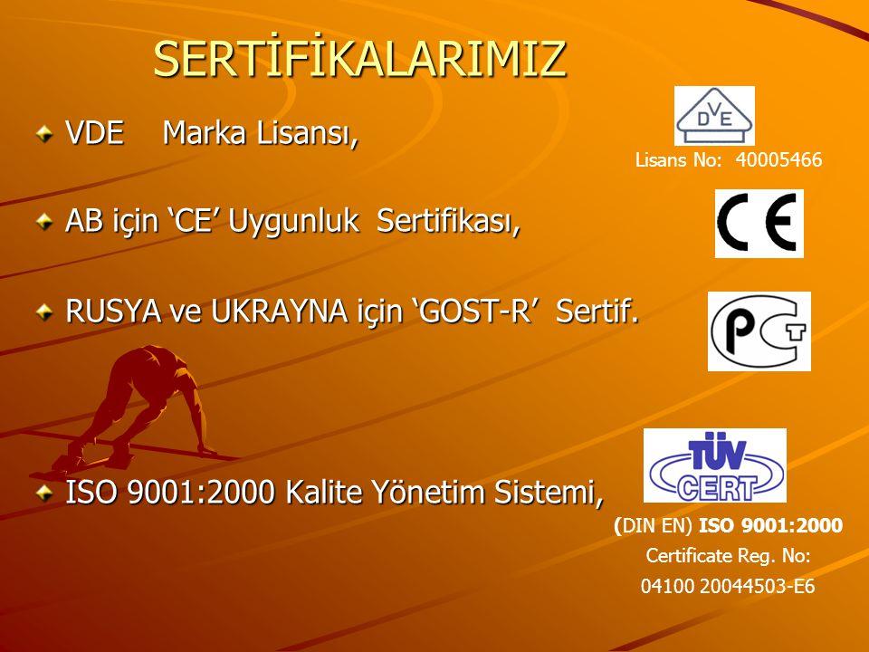 SERTİFİKALARIMIZ VDE Marka Lisansı, AB için 'CE' Uygunluk Sertifikası, RUSYA ve UKRAYNA için 'GOST-R' Sertif.