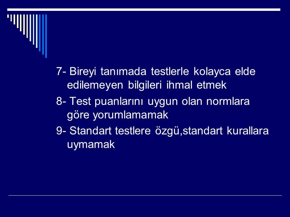 7- Bireyi tanımada testlerle kolayca elde edilemeyen bilgileri ihmal etmek 8- Test puanlarını uygun olan normlara göre yorumlamamak 9- Standart testle