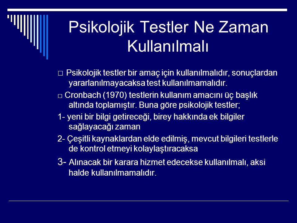Psikolojik Testler Ne Zaman Kullanılmalı □ Psikolojik testler bir amaç için kullanılmalıdır, sonuçlardan yararlanılmayacaksa test kullanılmamalıdır. □