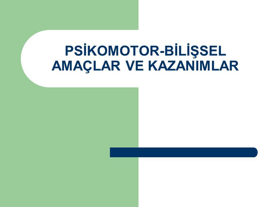 PSİKOMOTOR-BİLİŞSEL AMAÇLAR VE KAZANIMLAR