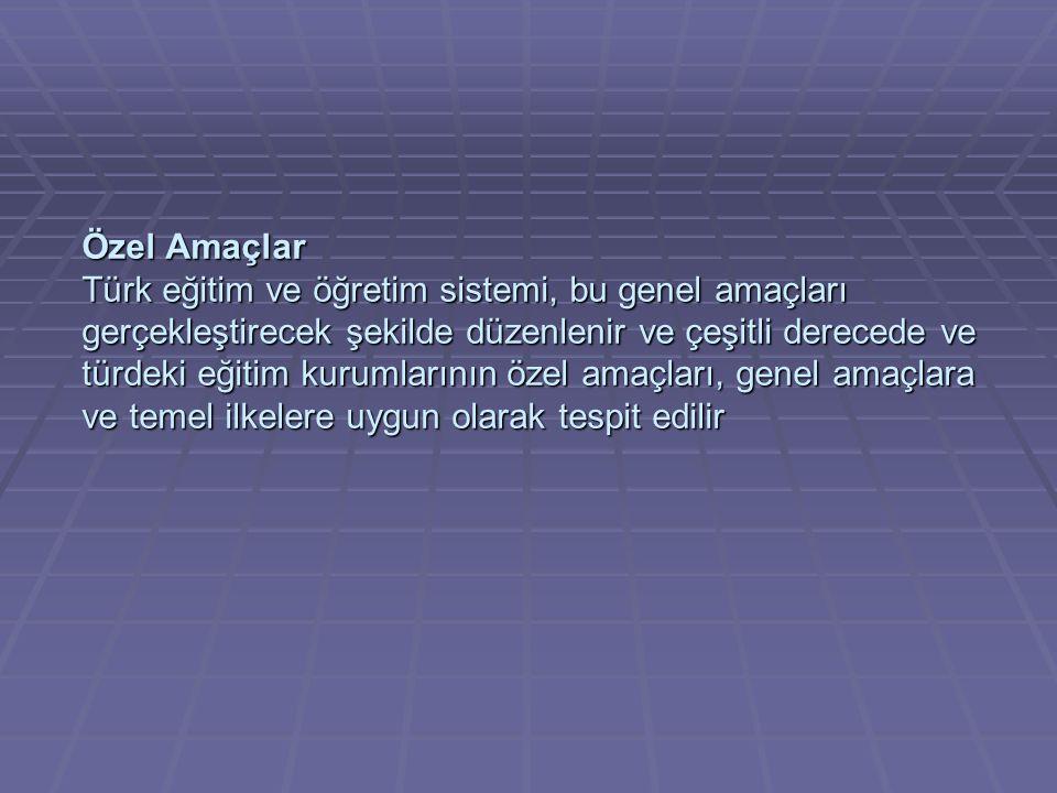 Özel Amaçlar Türk eğitim ve öğretim sistemi, bu genel amaçları gerçekleştirecek şekilde düzenlenir ve çeşitli derecede ve türdeki eğitim kurumlarının