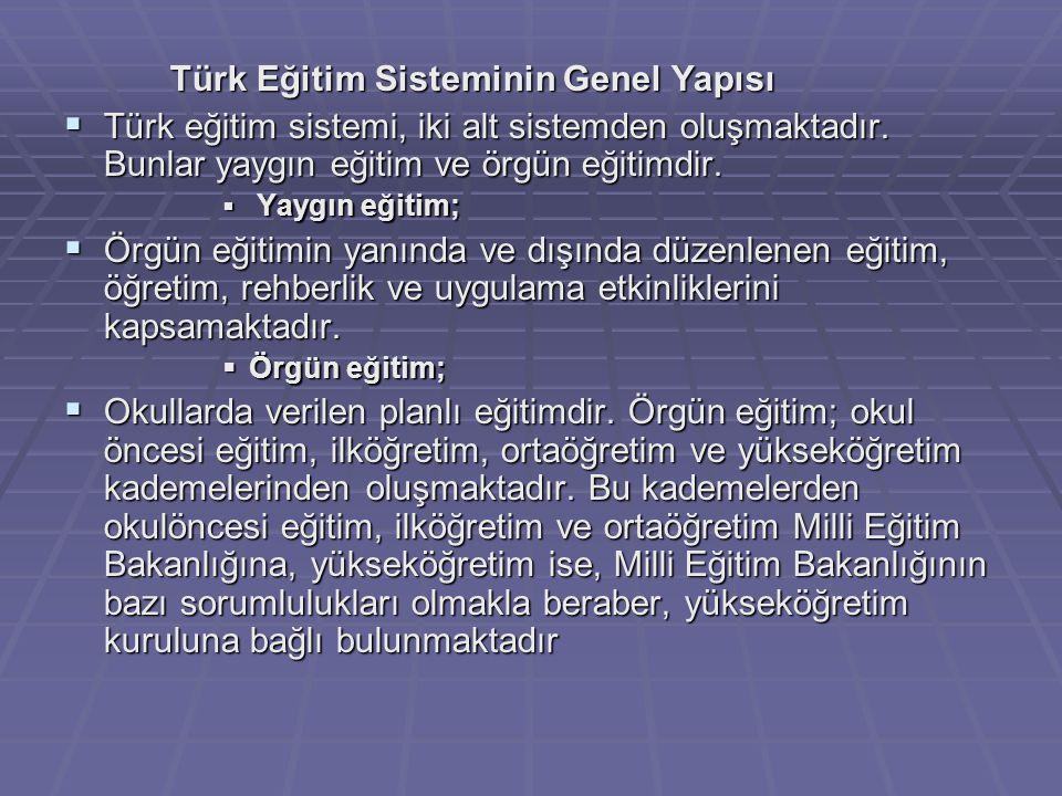Türk Eğitim Sisteminin Genel Yapısı  Türk eğitim sistemi, iki alt sistemden oluşmaktadır. Bunlar yaygın eğitim ve örgün eğitimdir.  Yaygın eğitim; 
