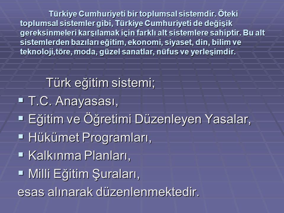 Türk eğitim sistemi;  Atatürk milliyetçiliğine ve Atatürk ilke ve devrimlerine bağlı,  Aklın ve bilimin önderliğinde pozitif düşünen,  Algılama ve problem çözme yeteneği gelişmiş,  Öğrenmeyi öğrenebilen,  Laik ve demokratik değerleri benimsemiş, yeni fikirlere açık,  Kişisel ve toplumsal sorumluluk duygusuna sahip olarak Cumhuriyetimizi koruyan ve kollayan,  Milli kültürü özümsemiş, farklı kültürleri yorumlayabilen,  Çağdaş uygarlığa katkıda bulunabilen  yüksek nitelikli bilgi çağı insanını yetiştirerek, Türk milletini çağdaş uygarlık düzeyinin üzerine taşımayı, kendisine hedef edinmiştir