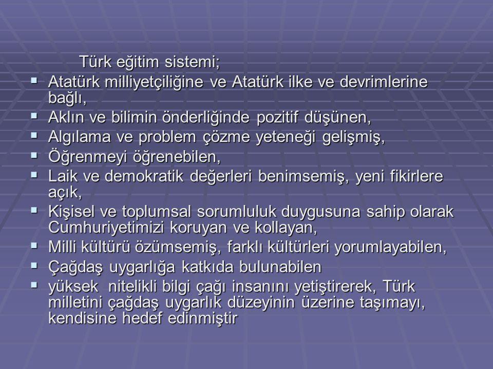 Türk Milli Eğitiminin Amaçları  Genel Amaçlar Buna göre Türk Eğitiminin genel amacı; Türk Milli Eğitiminin bütün fertlerini;  Atatürk inkılap ve ilkelerine ve Anayasada ifadesini bulan Atatürk milliyetçiliğine bağlı; Türk Milletinin milli, ahlaki, insani, manevi ve kültürel değerlerini benimseyen, koruyan ve geliştiren; ailesini, vatanını, milletini seven ve daima yüceltmeye çalışan; insan haklarına ve Anayasanın başlangıcındaki temel ilkelere dayanan demokratik, laik ve sosyal bir hukuk devleti olan Türkiye Cumhuriyetine karşı görev ve sorumluluklarını bilen ve bunları davranış haline getirmiş yurttaşlar olarak yetiştirmek;  Beden, zihin, ahlak, ruh ve duygu bakımından dengeli ve sağlıklı bir şekilde gelişmiş bir kişiliğe ve karaktere, hür ve bilimsel düşünme gücüne, geniş bir dünya görüşüne sahip, insan haklarına saygılı, kişilik ve teşebbüse değer veren, topluma karşı sorumluluk duyan; yapıcı, yaratıcı ve verimli kişiler olarak yetiştirmek;  İlgi, istidat ve kabiliyetlerini geliştirerek gerekli bilgi, beceri, davranışlar ve birlikte iş görme alışkanlığı kazandırmak suretiyle hayata hazırlamak ve onların, kendilerini mutlu kılacak ve toplumun mutluluğuna katkıda bulunacak bir meslek sahibi olmalarını sağlamak; Böylece bir yandan Türk vatandaşlarının, ve Türk toplumunun refah ve mutluluğunu arttırmak; öte yandan milli birlik ve bütünlük içinde iktisadi, sosyal ve kültürel kalkınmayı desteklemek ve hızlandırmak ve nihayet Türk Milletini çağdaş uygarlığın yapıcı, yaratıcı seçkin bir ortağı yapmaktır