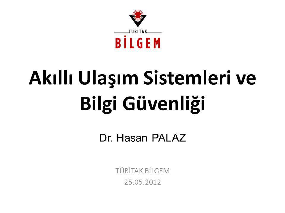 Dr. Hasan PALAZ Akıllı Ulaşım Sistemleri ve Bilgi Güvenliği TÜBİTAK BİLGEM 25.05.2012