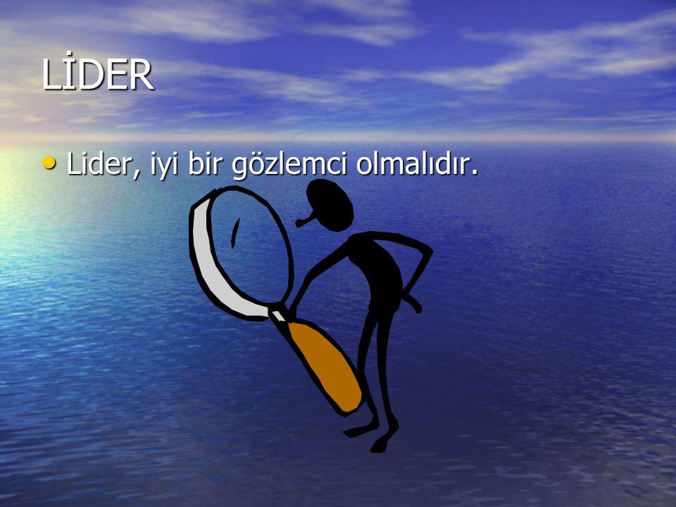 LİDER Lider, iyi bir gözlemci olmalıdır. Lider, iyi bir gözlemci olmalıdır.