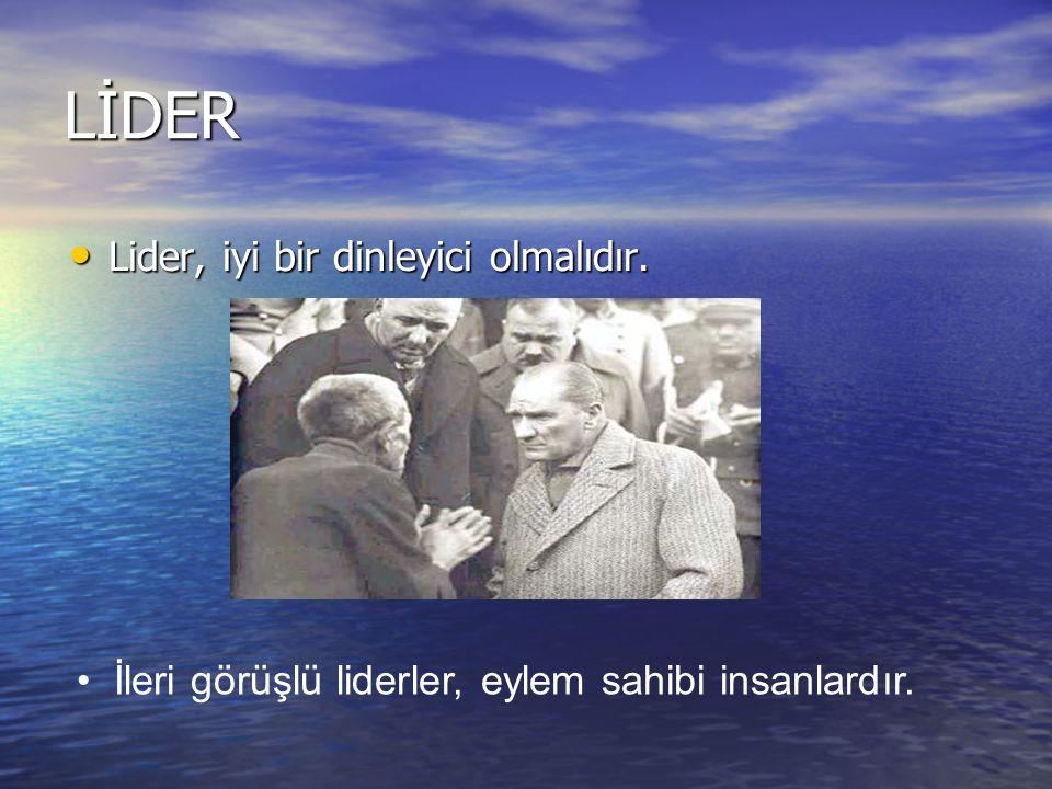 LİDER Lider, iyi bir dinleyici olmalıdır. Lider, iyi bir dinleyici olmalıdır. İleri görüşlü liderler, eylem sahibi insanlardır.