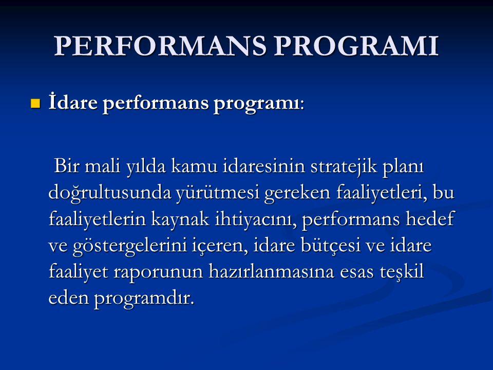 PERFORMANS PROGRAMI İdare performans programı: İdare performans programı: Bir mali yılda kamu idaresinin stratejik planı doğrultusunda yürütmesi gereken faaliyetleri, bu faaliyetlerin kaynak ihtiyacını, performans hedef ve göstergelerini içeren, idare bütçesi ve idare faaliyet raporunun hazırlanmasına esas teşkil eden programdır.