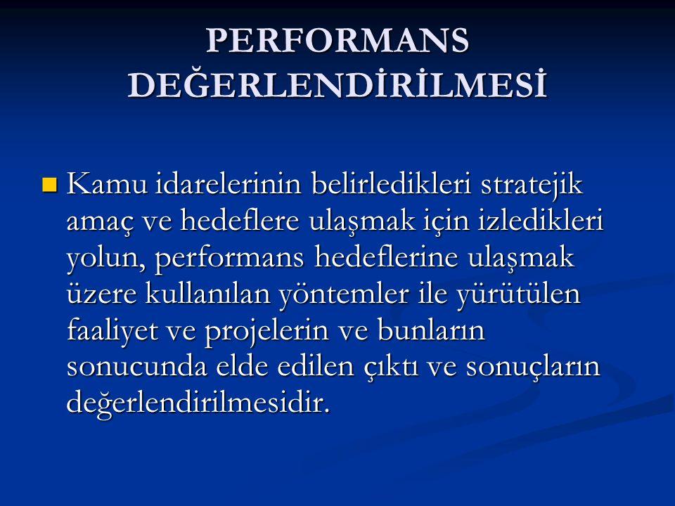 PERFORMANS DEĞERLENDİRİLMESİ Kamu idarelerinin belirledikleri stratejik amaç ve hedeflere ulaşmak için izledikleri yolun, performans hedeflerine ulaşmak üzere kullanılan yöntemler ile yürütülen faaliyet ve projelerin ve bunların sonucunda elde edilen çıktı ve sonuçların değerlendirilmesidir.