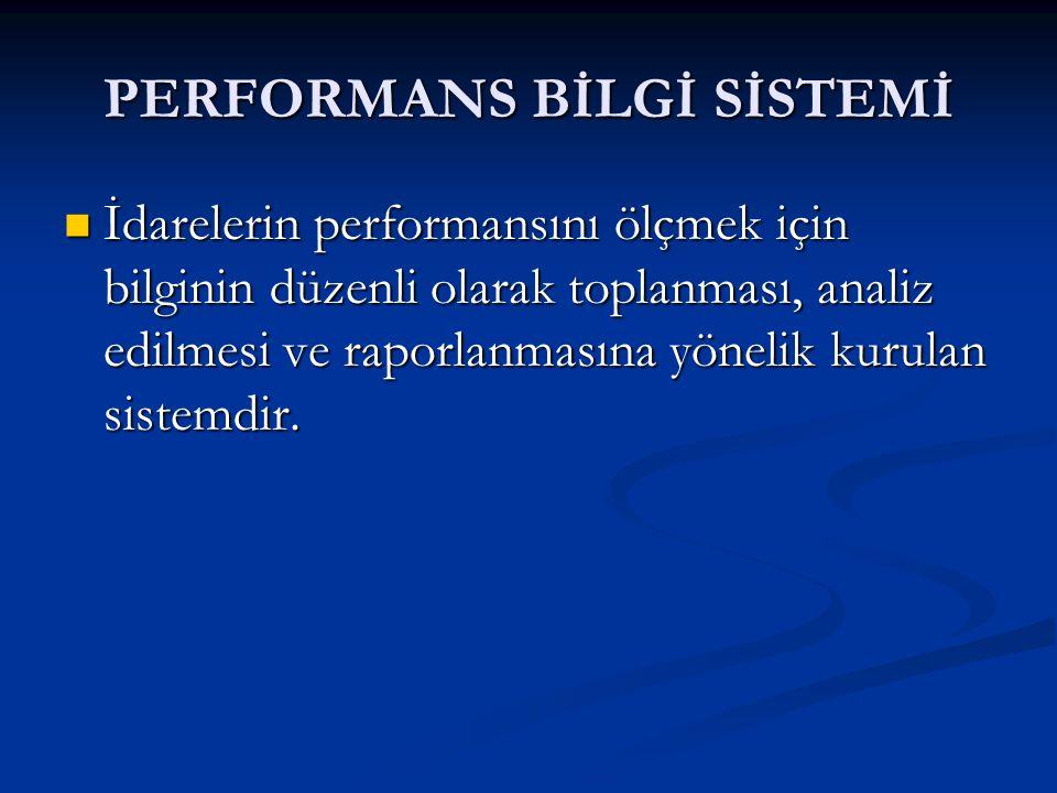 PERFORMANS BİLGİ SİSTEMİ İdarelerin performansını ölçmek için bilginin düzenli olarak toplanması, analiz edilmesi ve raporlanmasına yönelik kurulan sistemdir.