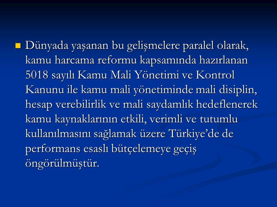 Dünyada yaşanan bu gelişmelere paralel olarak, kamu harcama reformu kapsamında hazırlanan 5018 sayılı Kamu Mali Yönetimi ve Kontrol Kanunu ile kamu mali yönetiminde mali disiplin, hesap verebilirlik ve mali saydamlık hedeflenerek kamu kaynaklarının etkili, verimli ve tutumlu kullanılmasını sağlamak üzere Türkiye'de de performans esaslı bütçelemeye geçiş öngörülmüştür.