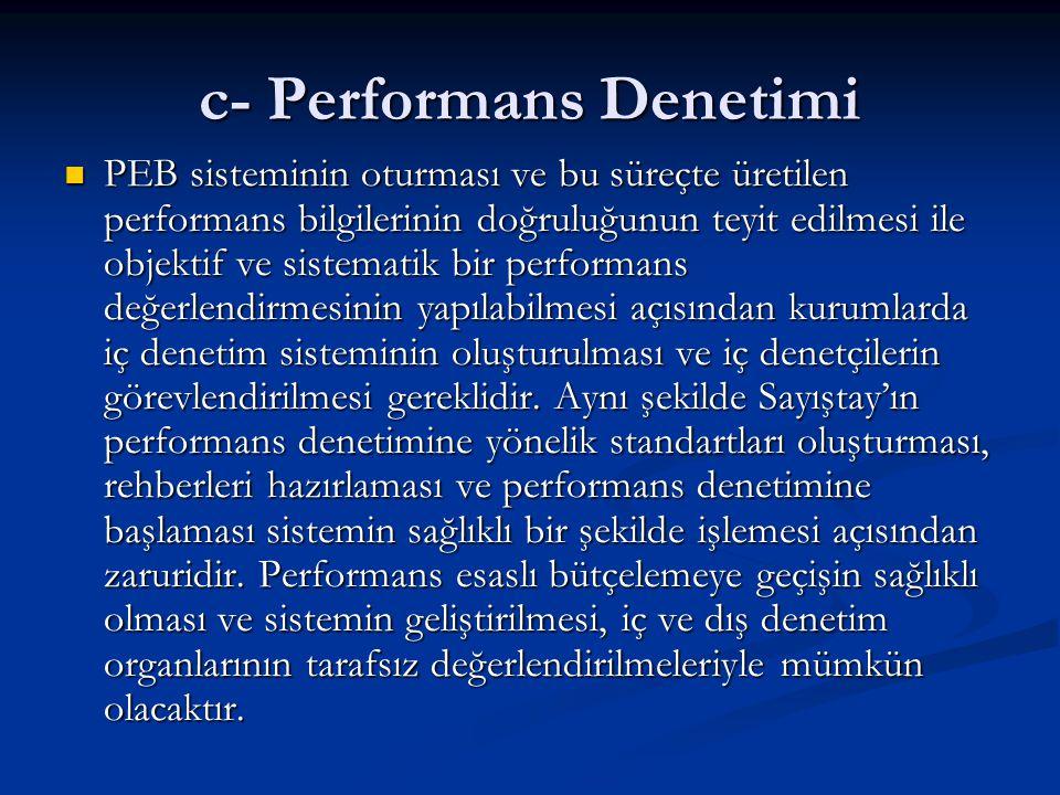c- Performans Denetimi PEB sisteminin oturması ve bu süreçte üretilen performans bilgilerinin doğruluğunun teyit edilmesi ile objektif ve sistematik bir performans değerlendirmesinin yapılabilmesi açısından kurumlarda iç denetim sisteminin oluşturulması ve iç denetçilerin görevlendirilmesi gereklidir.
