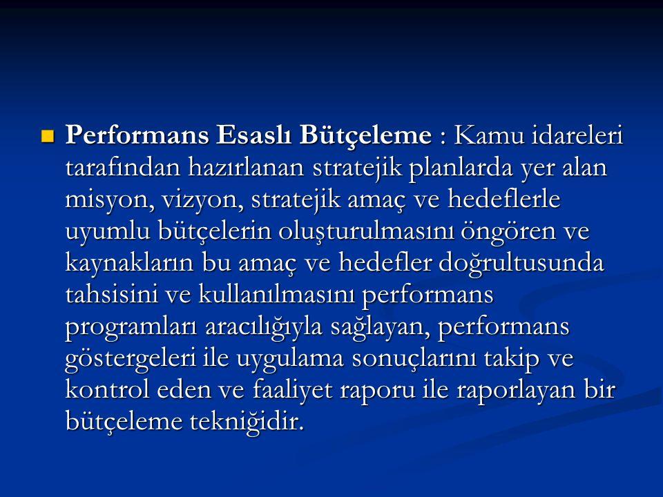 Performans Esaslı Bütçeleme : Kamu idareleri tarafından hazırlanan stratejik planlarda yer alan misyon, vizyon, stratejik amaç ve hedeflerle uyumlu bütçelerin oluşturulmasını öngören ve kaynakların bu amaç ve hedefler doğrultusunda tahsisini ve kullanılmasını performans programları aracılığıyla sağlayan, performans göstergeleri ile uygulama sonuçlarını takip ve kontrol eden ve faaliyet raporu ile raporlayan bir bütçeleme tekniğidir.