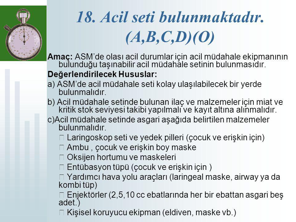 18. Acil seti bulunmaktadır. (A,B,C,D)(O) Amaç: ASM'de olası acil durumlar için acil müdahale ekipmanının bulunduğu taşınabilir acil müdahale setinin