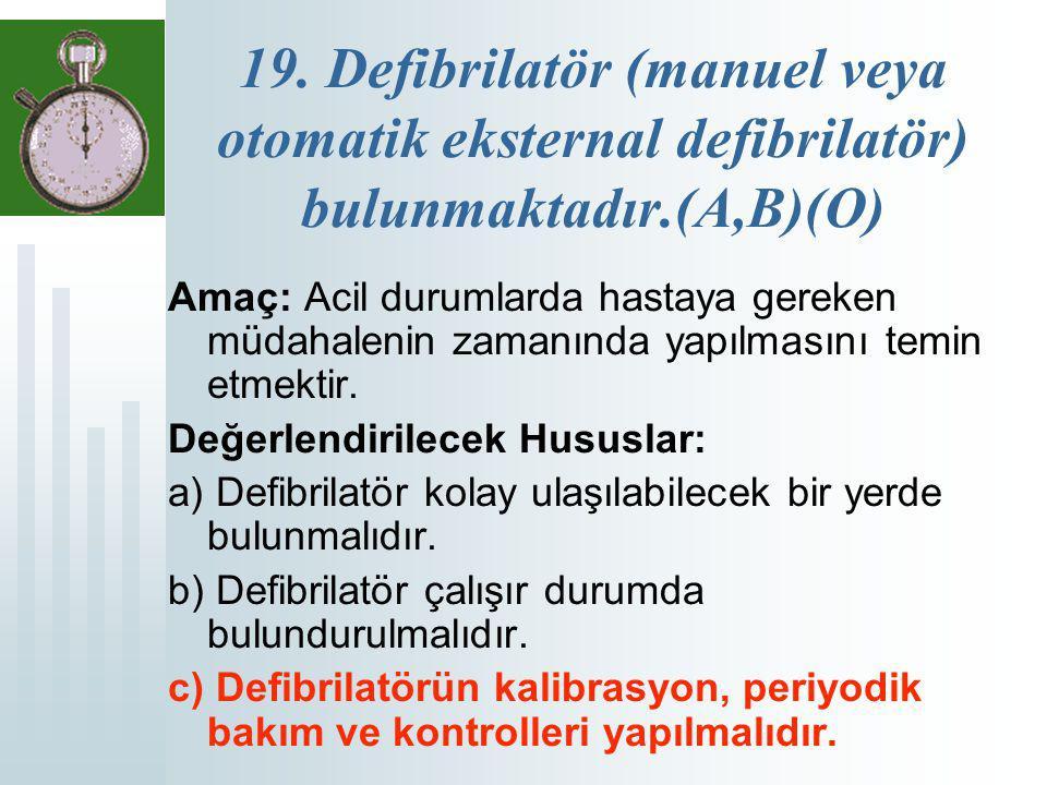 19. Defibrilatör (manuel veya otomatik eksternal defibrilatör) bulunmaktadır.(A,B)(O) Amaç: Acil durumlarda hastaya gereken müdahalenin zamanında yapı