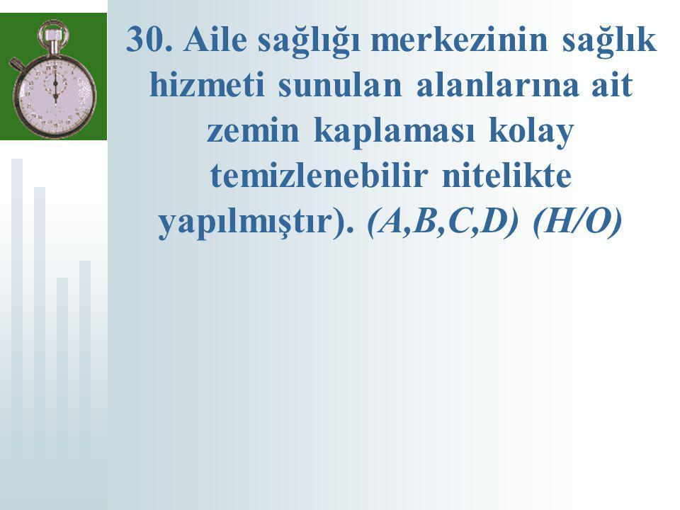 30. Aile sağlığı merkezinin sağlık hizmeti sunulan alanlarına ait zemin kaplaması kolay temizlenebilir nitelikte yapılmıştır). (A,B,C,D) (H/O)