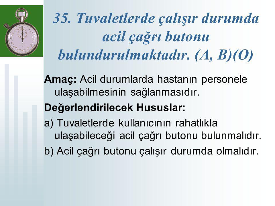 35. Tuvaletlerde çalışır durumda acil çağrı butonu bulundurulmaktadır. (A, B)(O) Amaç: Acil durumlarda hastanın personele ulaşabilmesinin sağlanmasıdı