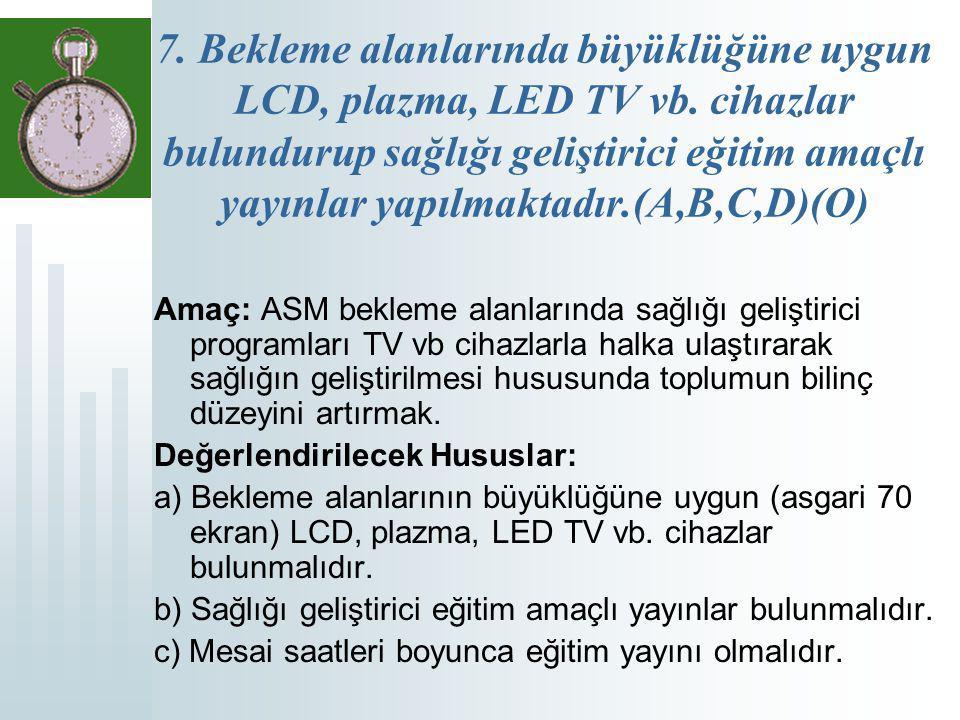 7. Bekleme alanlarında büyüklüğüne uygun LCD, plazma, LED TV vb. cihazlar bulundurup sağlığı geliştirici eğitim amaçlı yayınlar yapılmaktadır.(A,B,C,D
