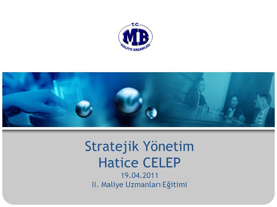 . Stratejik Yönetim Hatice CELEP 19.04.2011 II. Maliye Uzmanları Eğitimi