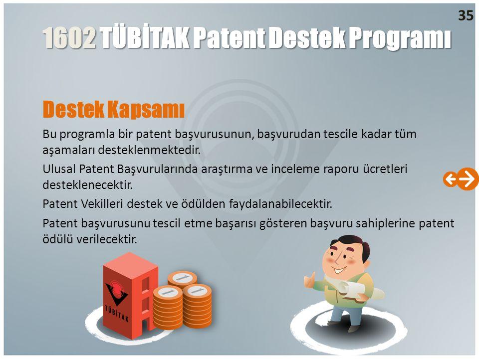 Destek Kapsamı Bu programla bir patent başvurusunun, başvurudan tescile kadar tüm aşamaları desteklenmektedir. Ulusal Patent Başvurularında araştırma