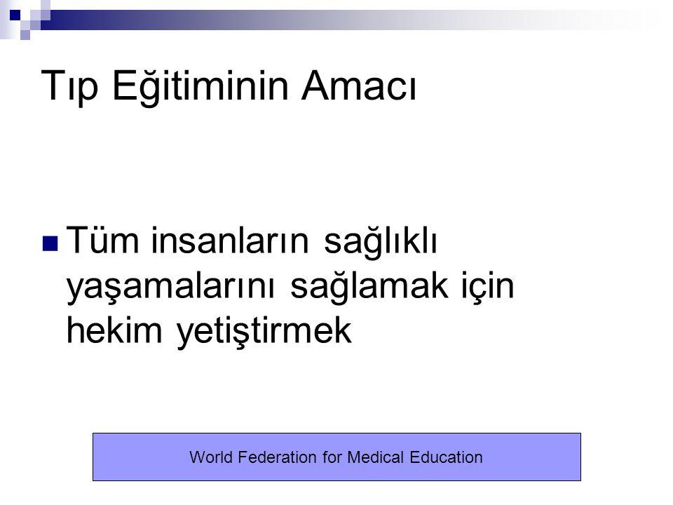 Tıp Eğitiminin Amacı Tüm insanların sağlıklı yaşamalarını sağlamak için hekim yetiştirmek World Federation for Medical Education