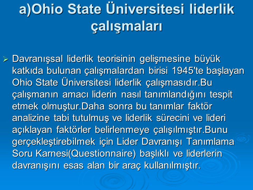 a)Ohio State Üniversitesi liderlik çalışmaları  Davranışsal liderlik teorisinin gelişmesine büyük katkıda bulunan çalışmalardan birisi 1945'te başlay