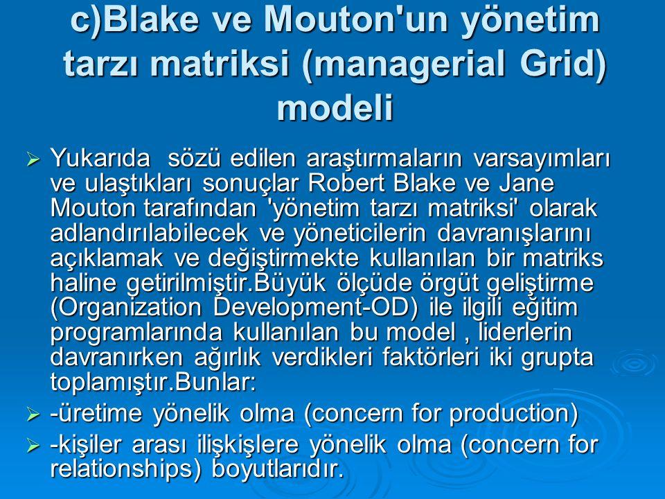 c)Blake ve Mouton'un yönetim tarzı matriksi (managerial Grid) modeli  Yukarıda sözü edilen araştırmaların varsayımları ve ulaştıkları sonuçlar Robert