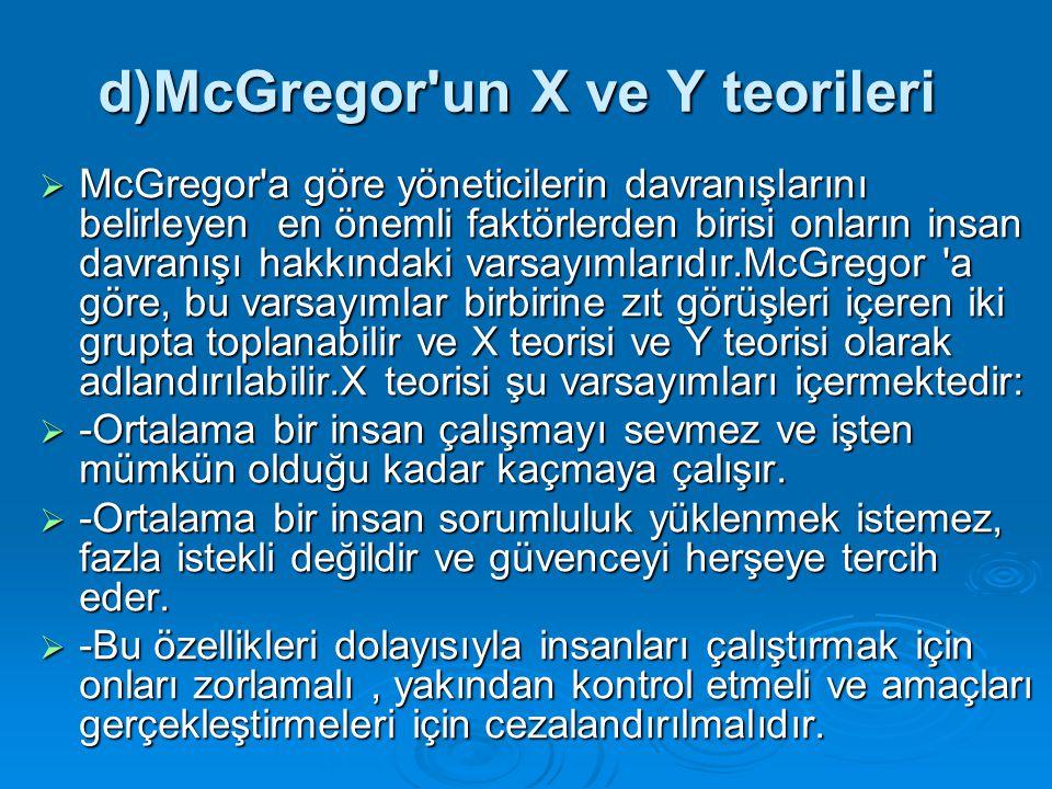 d)McGregor'un X ve Y teorileri  McGregor'a göre yöneticilerin davranışlarını belirleyen en önemli faktörlerden birisi onların insan davranışı hakkınd