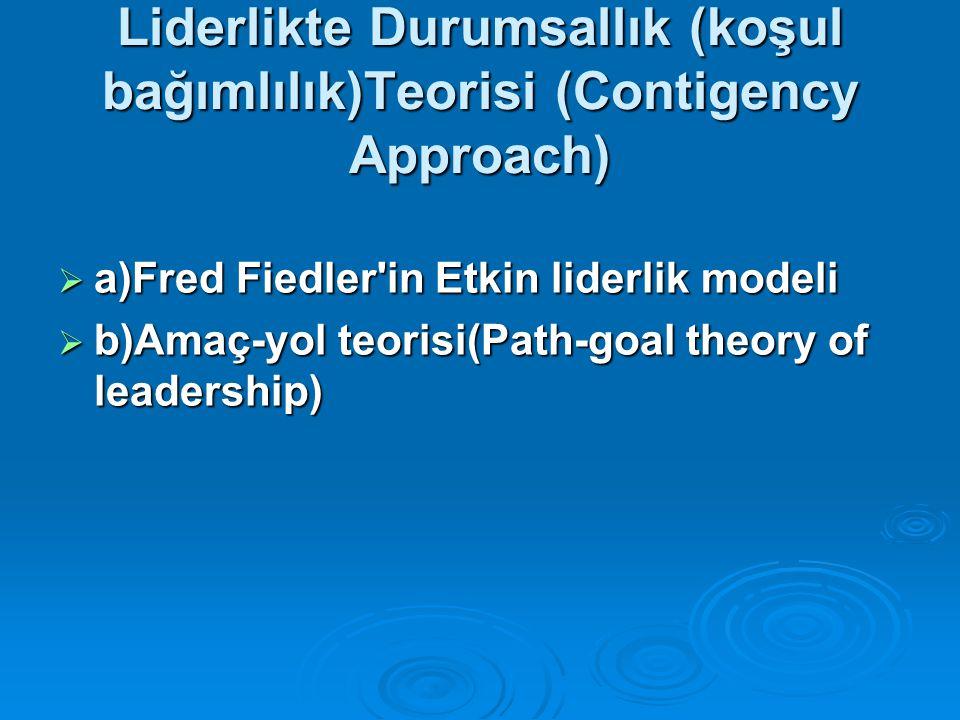 Liderlikte Durumsallık (koşul bağımlılık)Teorisi (Contigency Approach)  a)Fred Fiedler'in Etkin liderlik modeli  b)Amaç-yol teorisi(Path-goal theory