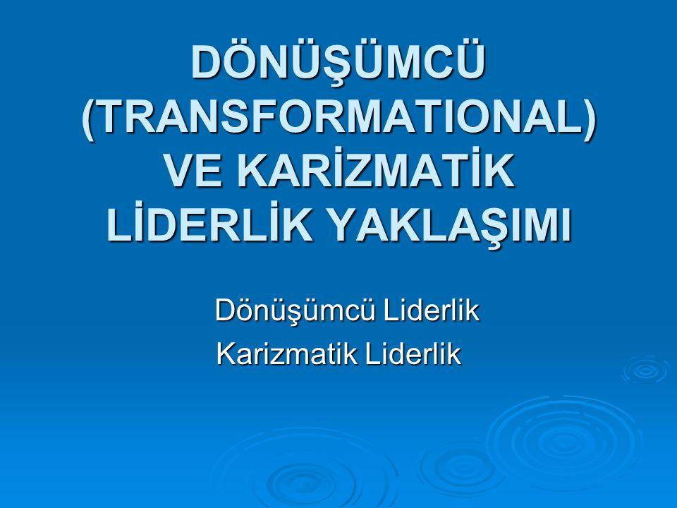 DÖNÜŞÜMCÜ (TRANSFORMATIONAL) VE KARİZMATİK LİDERLİK YAKLAŞIMI Dönüşümcü Liderlik Dönüşümcü Liderlik Karizmatik Liderlik