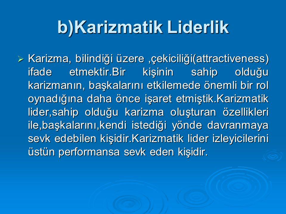 b)Karizmatik Liderlik  Karizma, bilindiği üzere,çekiciliği(attractiveness) ifade etmektir.Bir kişinin sahip olduğu karizmanın, başkalarını etkilemede