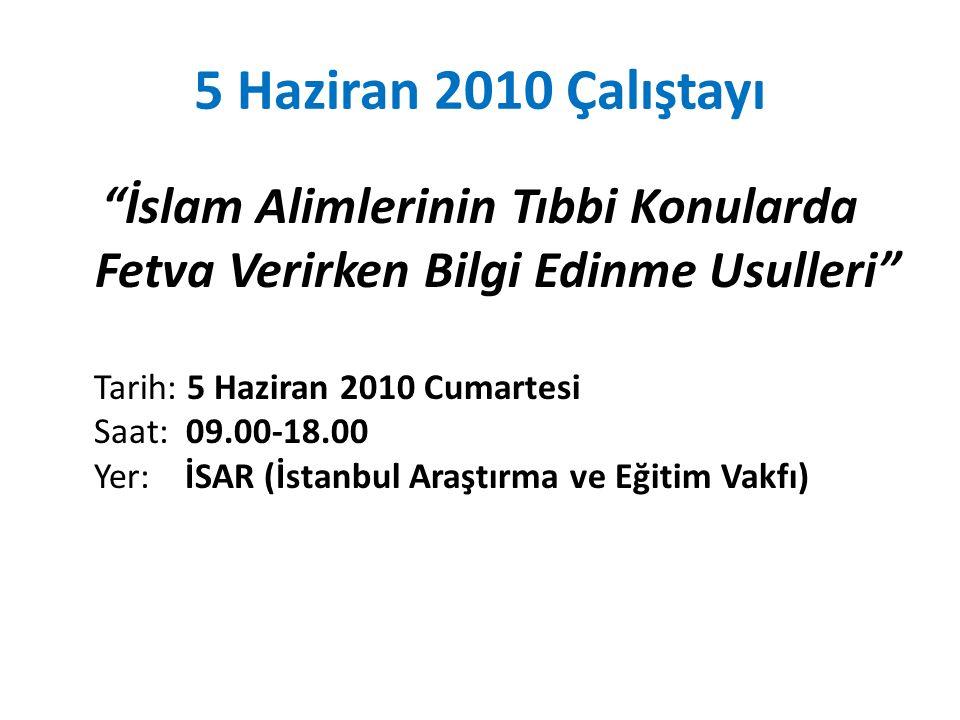 5 Haziran 2010 Çalıştayı İslam Alimlerinin Tıbbi Konularda Fetva Verirken Bilgi Edinme Usulleri Tarih: 5 Haziran 2010 Cumartesi Saat: 09.00-18.00 Yer: İSAR (İstanbul Araştırma ve Eğitim Vakfı)