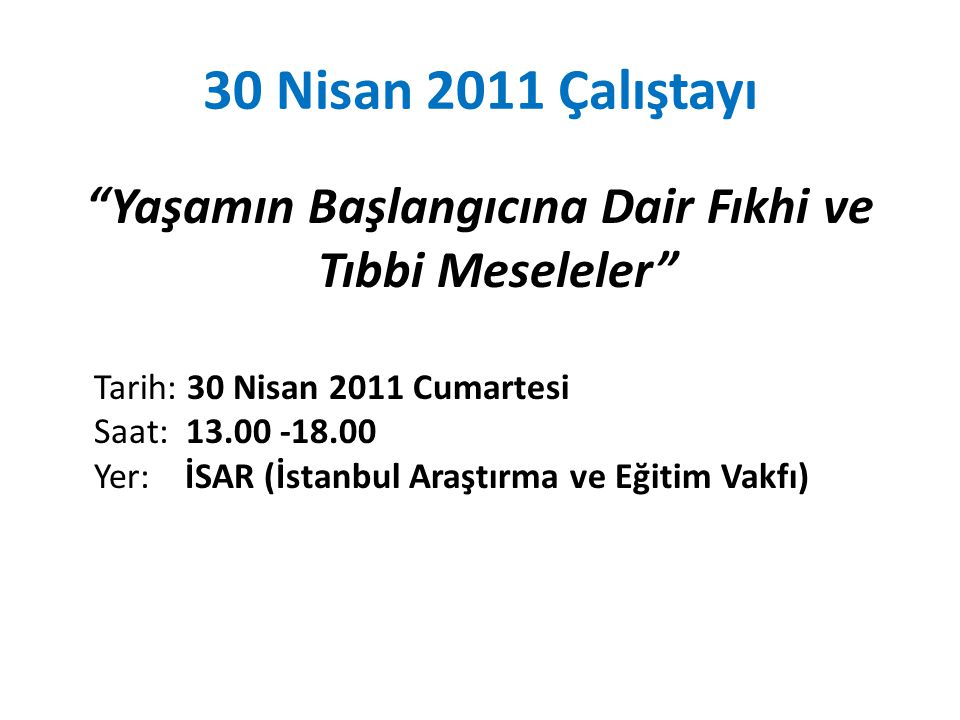 30 Nisan 2011 Çalıştayı Yaşamın Başlangıcına Dair Fıkhi ve Tıbbi Meseleler Tarih: 30 Nisan 2011 Cumartesi Saat: 13.00 -18.00 Yer: İSAR (İstanbul Araştırma ve Eğitim Vakfı)