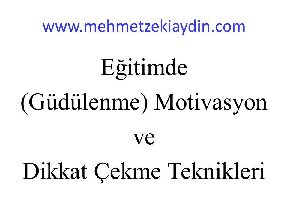 www.mehmetzekiaydin.com Eğitimde (Güdülenme) Motivasyon ve Dikkat Çekme Teknikleri